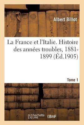 La France Et l'Italie. Histoire Des Ann?es Troubles, 1881-1899. Tome 1 - Billot-A