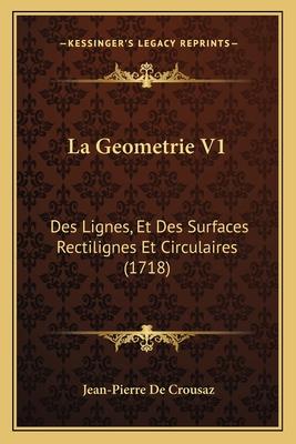 La Geometrie V1: Des Lignes, Et Des Surfaces Rectilignes Et Circulaires (1718) - Crousaz, Jean-Pierre de