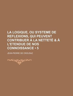 La Logique, Ou Systeme de Reflexions, Qui Peuvent Contribuer a la Nettete & A L'Etendue de Nos Connoissance (5) - Crousaz, Jean-Pierre de
