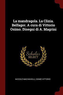 La Mandragola. La Clizia. Belfagor. a Cura Di Vittorio Osimo. Disegni Di A. Magrini - Machiavelli, Niccolo