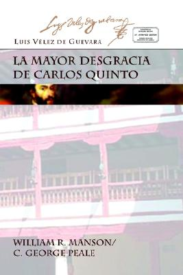 La Mayor Desgracia de Carlos Quinto - Velez de Guevara, Luis, and Sieber, Harry, Professor, and Manson, William R (Editor)