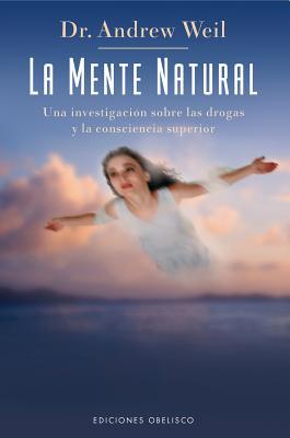 La Mente Natural: Una Investigacion Sobre las Drogas y la Consciencia Superior - Weil, Andrew, M.D.