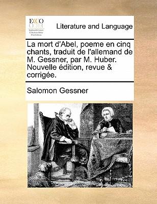 La Mort D'Abel, Poeme En Cinq Chants, Traduit de L'Allemand de M. Gessner, Par M. Huber. Nouvelle Edition, Revue & Corrigee. - Gessner, Salomon