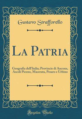 La Patria: Geografia Dell'italia; Provincie Di Ancona, Ascoli Piceno, Macerata, Pesaro E Urbino (Classic Reprint) - Strafforello, Gustavo