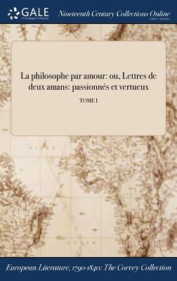 La Philosophe Par Amour: Ou, Lettres de Deux Amans: Passionnes Et Vertueux; Tome I - Anonymous