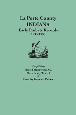 La Porte County, Indiana, Early Probate Records, 1833-1850 - Henderson, Harold (Compiled by), and Wenzel, Mary Leahy (Compiled by), and Palmer, Dorothy Germain (Compiled by)