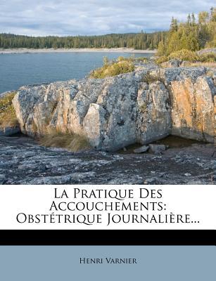 La Pratique Des Accouchements: Obstetrique Journaliere... - Varnier, Henri