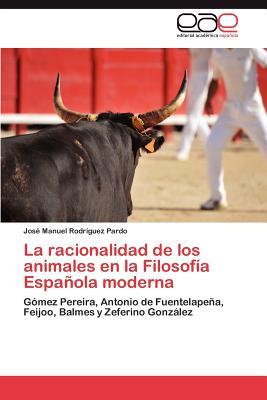 La Racionalidad de Los Animales En La Filosofia Espanola Moderna - Rodr Guez Pardo, Jos Manuel, and Rodriguez Pardo, Jose Manuel