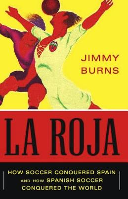 La Roja: How Soccer Conquered Spain and How Spanish Soccer Conquered the World - Burns, Jimmy