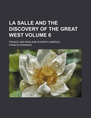 La Salle and the discovery of the great West. France and England in North America, part third. - Parkman, Francis