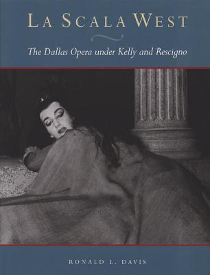 La Scala West: The Dallas Opera Under Kelly and Rescigno - Davis, Ronald L, and Miller, Henry S, Jr. (Foreword by), and Henry S Miller Jr (Foreword by)