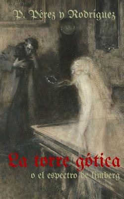 La Torre Gotica O El Espectro de Limberg: Novela Historica del S.XIV - Perez y Rodriguez, Pascual, and Martinez Sanz, Hector (Editor)
