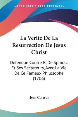 La Verite de La Resurrection de Jesus Christ: Defendue Contre B. de Spinosa, Et Ses Sectateurs, Avec La Vie de Ce Fameux Philosophe (1706) - Colerus, Jean