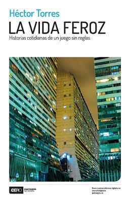 La Vida Feroz: Historias Cotidianas de Un Juego Sin Reglas - Torres, Hector