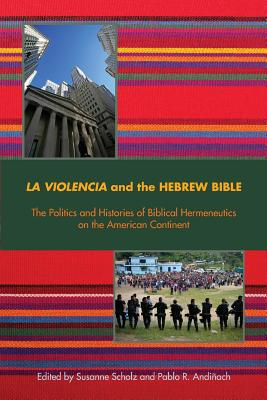 La Violencia and the Hebrew Bible: The Politics and Histories of Biblical Hermeneutics on the American Continent - Scholz, Susanne, Dr. (Editor)