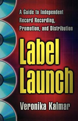 Label Launch: A Guide to Independent Record Recording, Promotion, and Distribution - Kalmar, Veronika