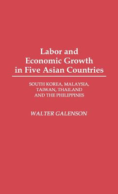 Labor and Economic Growth in Five Asian Countries: South Korea, Malaysia, Taiwan, Thailand, and the Philippines - Galenson, Walter