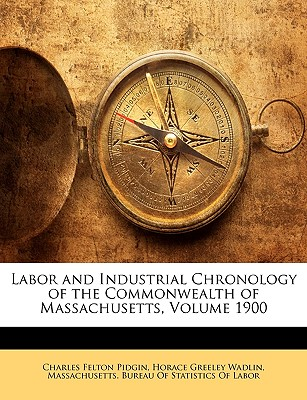 Labor and Industrial Chronology of the Commonwealth of Massachusetts, Volume 1900 - Pidgin, Charles Felton, and Wadlin, Horace Greeley, and Massachusetts Bureau of Statistics of L, Bureau Of Statistics of L (Creator)