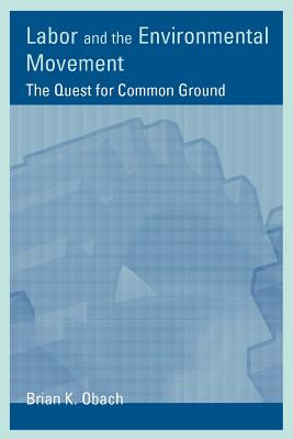 Labor and the Environmental Movement: The Quest for Common Ground - Obach, Brian K