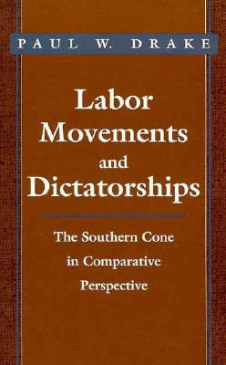 Labor Movements and Dictatorships - Drake, Paul W, Professor