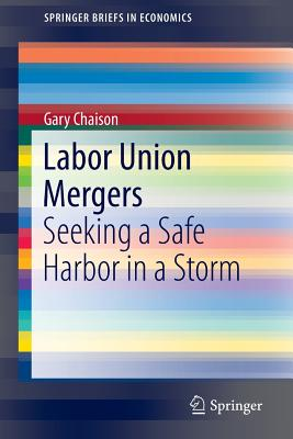Labor Union Mergers: Seeking a Safe Harbor in a Storm - Chaison, Gary