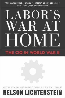 Labor's War at Home: The CIO in World War II - Lichtenstein, Nelson