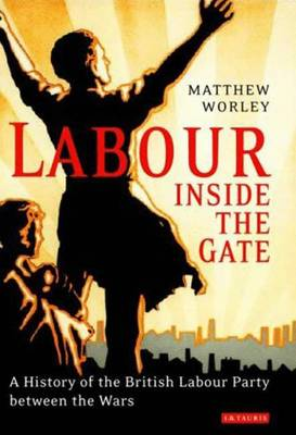 Labour Inside the Gate: A History of the British Labour Party Between the Wars - Worley, Matthew