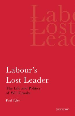 Labour's Lost Leader: The Life and Politics of Will Crooks - Tyler, Paul