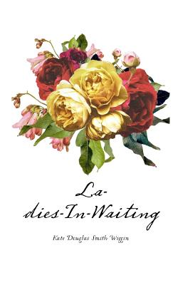 Ladies-In-Waiting - Wiggin, Kate Douglas Smith