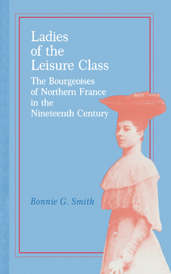 Ladies of the Leisure Class: The Bourgeoises of Northern France in the 19th Century - Smith, Bonnie G