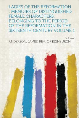 Ladies of the Reformation: Memoirs of Distinguished Female Characters, Belonging to the Period of the Reformation in the Sixteenth Century Volume - Edinburgh, Anderson James Rev of