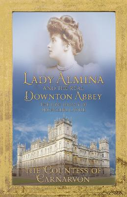 Lady Almina and the Real Downton Abbey: The Lost Legacy of Highclere Castle - The Countess of Carnarvon