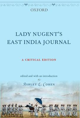 Lady Nugent's East India Journal: A Critical Edition - Nugent, Maria, Lady, and Cohen, Ashley L. (Editor)