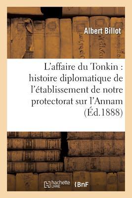 L'Affaire Du Tonkin: Histoire Diplomatique de L'Etablissement de Notre Protectorat Sur L'Annam - Billot-A