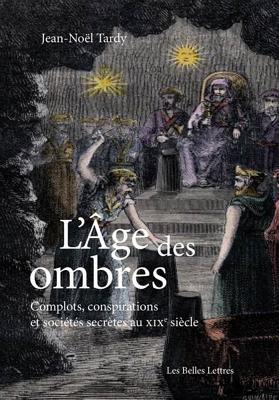L'Age Des Ombres: Complots, Conspirations Et Societes Secretes Au Xixe Siecle - Tardy, Jean-Noel
