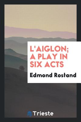 L'Aiglon; A Play in Six Acts - Rostand, Edmond