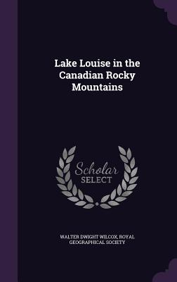 Lake Louise in the Canadian Rocky Mountains - Wilcox, Walter Dwight, and Royal Geographical Society (Creator)