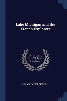 Lake Michigan and the French Explorers - Morton, Edward Payson