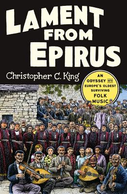Lament from Epirus: An Odyssey Into Europe's Oldest Surviving Folk Music - King, Christopher C