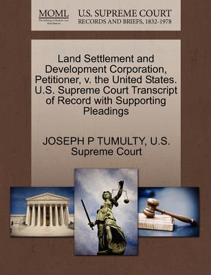Land Settlement and Development Corporation, Petitioner, V. the United States. U.S. Supreme Court Transcript of Record with Supporting Pleadings - Tumulty, Joseph P, and U S Supreme Court (Creator)