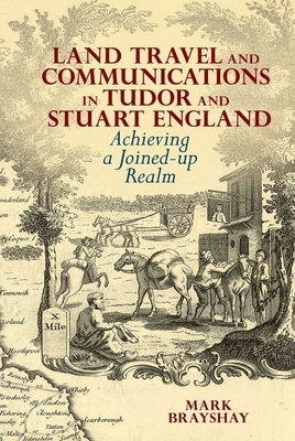 Land Travel and Communications in Tudor and Stuart England: Achieving a Joined-up Realm - Brayshay, Mark