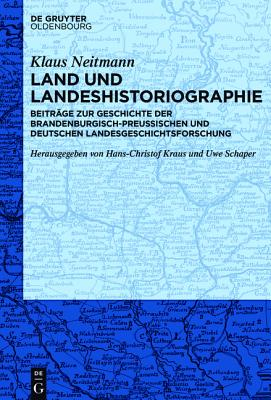 Land Und Landeshistoriographie: Beitrage Zur Geschichte Der Brandenburgisch-Preussischen Und Deutschen Landesgeschichtsforschung - Neitmann, Klaus, and Kraus, Hans-Christof (Editor), and Schaper, Uwe (Editor)