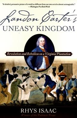 Landon Carter's Uneasy Kingdom: Revolution and Rebellion on a Virginia Plantation - Isaac, Rhys