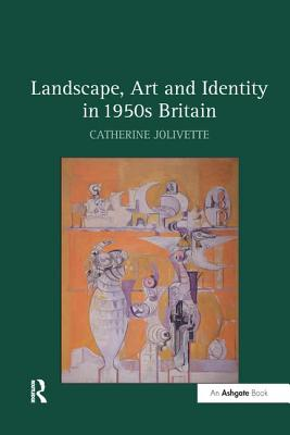 Landscape, Art and Identity in 1950s Britain - Jolivette, Catherine