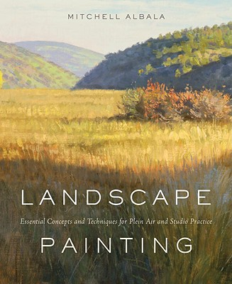 Landscape Painting: Essential Concepts and Techniques for Plein Air and Studio Practice - Albala, Mitchell