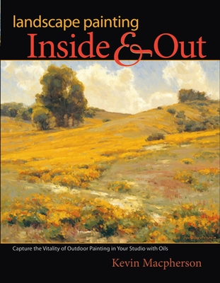 Landscape Painting Inside and Out: Capture the Vitality of Outdoor Painting in Your Studio with Oils - Macpherson, Kevin