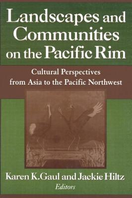 Landscapes and Communities on the Pacific Rim: Cultural Perspectives from Asia to the Pacific Northwest - Gaul, Karen K