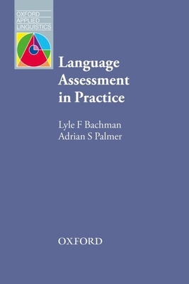 Language Assessment in Practice: Developing Language Assessments and Justifying Their Use in the Real World - Bachman, Lyle, and Palmer, Adrian