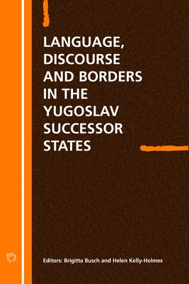 Language Discourse and Borders in the Yugoslav Successor States - Busch, Brigitta (Editor), and Kelly-Holmes, Helen (Editor)