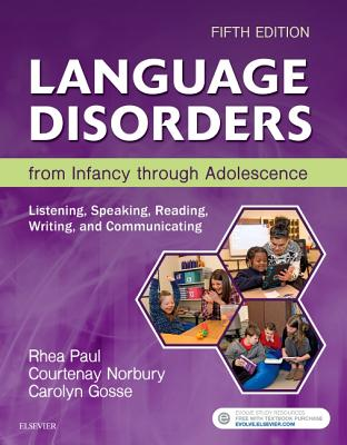Language Disorders from Infancy Through Adolescence: Listening, Speaking, Reading, Writing, and Communicating - Paul, Rhea, PhD, and Norbury, Courtenay, and Gosse, Carolyn